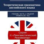 Теоретическая грамматика английского языка. Учебник. Часть 2. Средний уровень (В1–В2)