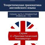 Теоретическая грамматика английского языка. Учебник. Часть 3. Продвинутый уровень (В2–С1)