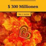$ 300Millionen. Teil 2. Glück
