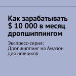 Как зарабатывать $ 10000вмесяц дропшиппингом. Экспресс-серия: Дропшиппинг наАмазон для новчиков