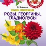 Ваши любимые розы, георгины, гладиолусы