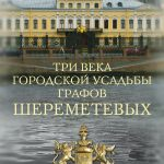 Три века городской усадьбы графов Шереметевых. Люди и события
