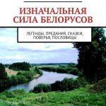 Изначальная сила белорусов. Легенды, предания, сказки, поверья, пословицы