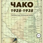 Чако, 1928-1938. Неизвестная локальная война. Том I