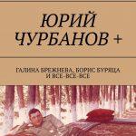 Юрий Чурбанов+. Галина Брежнева, Борис Буряца и все-все-все